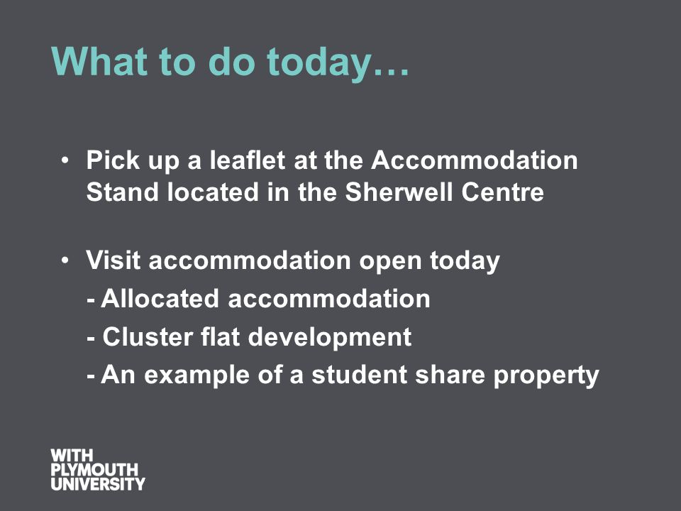 What to do today… Pick up a leaflet at the Accommodation Stand located in the Sherwell Centre Visit accommodation open today - Allocated accommodation - Cluster flat development - An example of a student share property