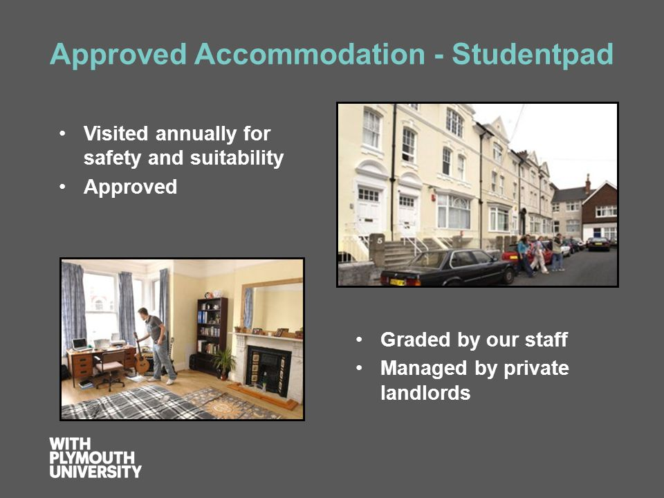 Approved Accommodation - Studentpad Visited annually for safety and suitability Approved Graded by our staff Managed by private landlords