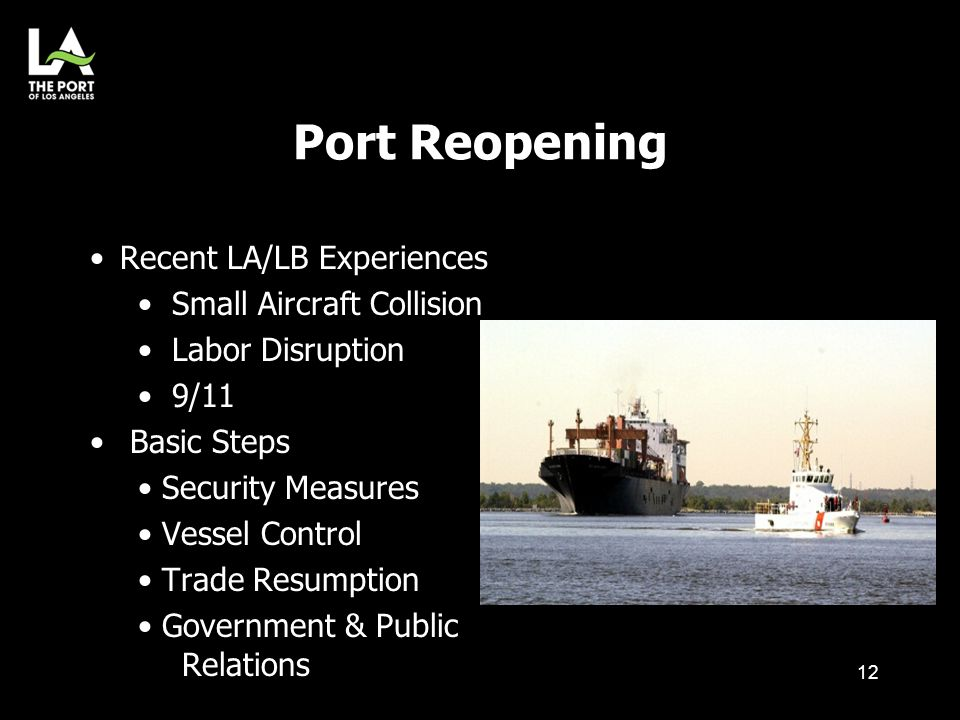 Port Reopening 12 Recent LA/LB Experiences Small Aircraft Collision Labor Disruption 9/11 Basic Steps Security Measures Vessel Control Trade Resumptio