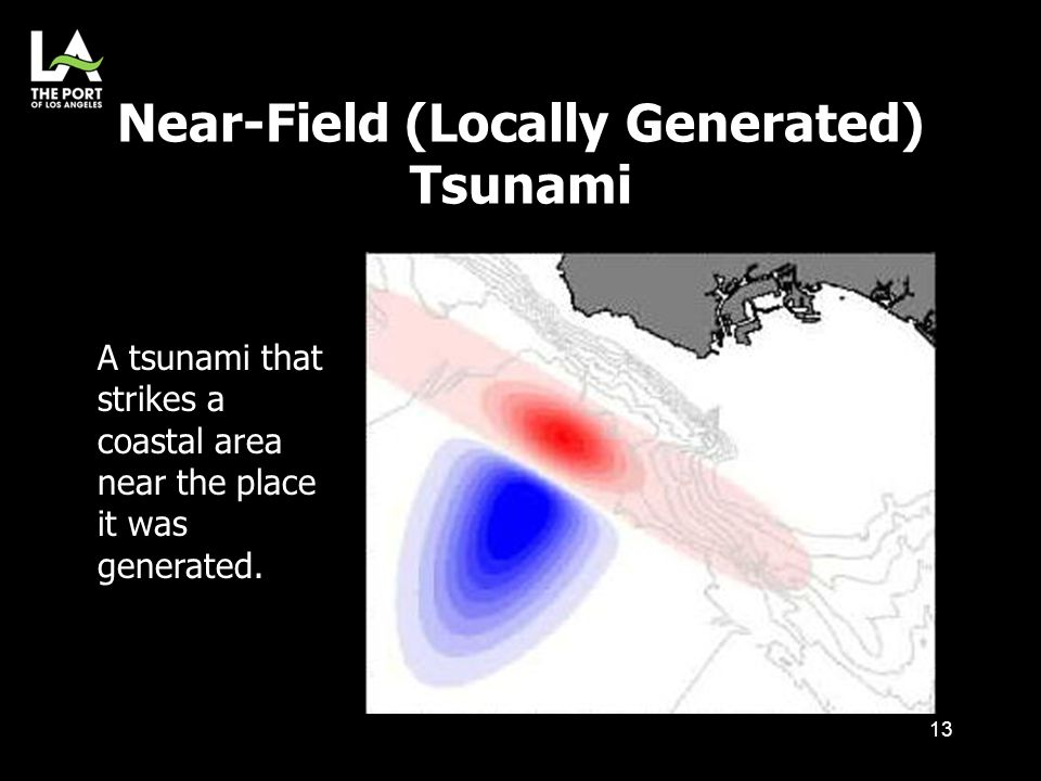 Near-Field (Locally Generated) Tsunami 13 A tsunami that strikes a coastal area near the place it was generated.