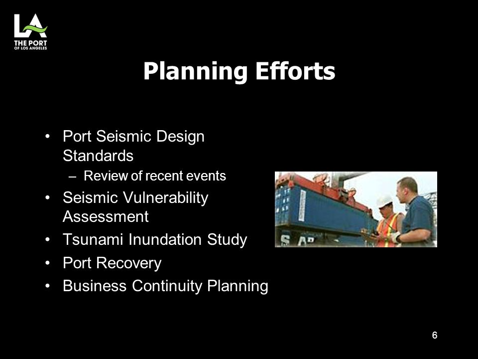 Planning Efforts Port Seismic Design Standards –Review of recent events Seismic Vulnerability Assessment Tsunami Inundation Study Port Recovery Busine
