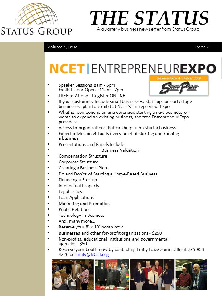 Speaker Sessions 8am - 5pm Exhibit Floor Open - 11am - 7pm FREE to Attend - Register ONLINE If your customers include small businesses, start-ups or early stage businesses, plan to exhibit at NCET's Entrepreneur Expo Whether someone is an entrepreneur, starting a new business or wants to expand an existing business, the free Entrepreneur Expo provides: Access to organizations that can help jump-start a business Expert advice on virtually every facet of starting and running a business Presentations and Panels Include: Business Valuation Compensation Structure Corporate Structure Creating a Business Plan Do and Don'ts of Starting a Home-Based Business Financing a Startup Intellectual Property Legal Issues Loan Applications Marketing and Promotion Public Relations Technology in Business And, many more… Reserve your 8' x 10' booth now Businesses and other for-profit organizations - $250 Non-profits, educational institutions and governmental agencies - $50 Reserve your booth now by contacting Emily Lowe Somerville at 775-853- 4226 or Emily@NCET.orgEmily@NCET.org Volume 2, Issue 1 Page 5 THE STATUS A quarterly business newsletter from Status Group