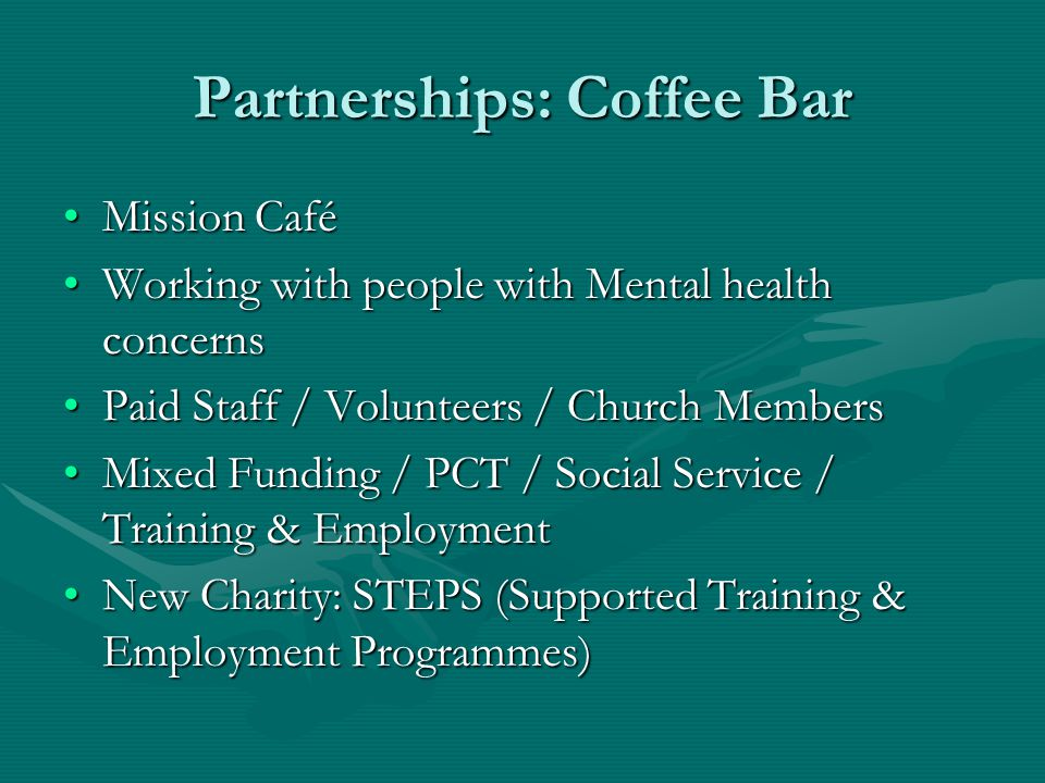 Partnerships: Coffee Bar Mission CaféMission Café Working with people with Mental health concernsWorking with people with Mental health concerns Paid Staff / Volunteers / Church MembersPaid Staff / Volunteers / Church Members Mixed Funding / PCT / Social Service / Training & EmploymentMixed Funding / PCT / Social Service / Training & Employment New Charity: STEPS (Supported Training & Employment Programmes)New Charity: STEPS (Supported Training & Employment Programmes)