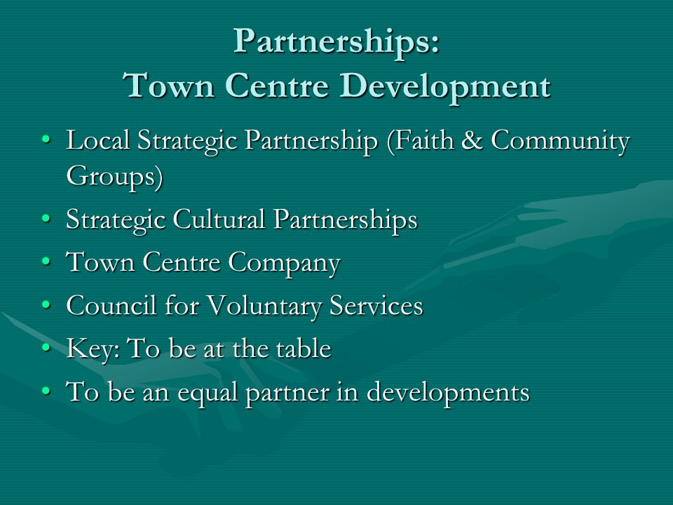 Partnerships: Town Centre Development Local Strategic Partnership (Faith & Community Groups)Local Strategic Partnership (Faith & Community Groups) Strategic Cultural PartnershipsStrategic Cultural Partnerships Town Centre CompanyTown Centre Company Council for Voluntary ServicesCouncil for Voluntary Services Key: To be at the tableKey: To be at the table To be an equal partner in developmentsTo be an equal partner in developments