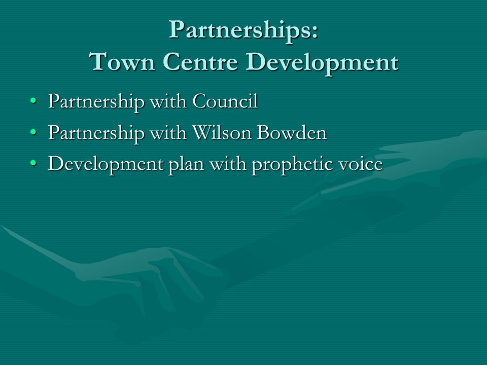Partnerships: Town Centre Development Partnership with CouncilPartnership with Council Partnership with Wilson BowdenPartnership with Wilson Bowden Development plan with prophetic voiceDevelopment plan with prophetic voice