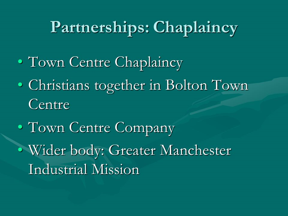 Partnerships: Chaplaincy Town Centre ChaplaincyTown Centre Chaplaincy Christians together in Bolton Town CentreChristians together in Bolton Town Centre Town Centre CompanyTown Centre Company Wider body: Greater Manchester Industrial MissionWider body: Greater Manchester Industrial Mission