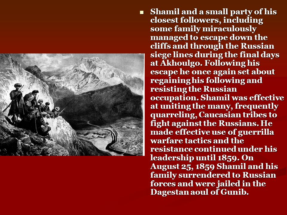 Shamil and a small party of his closest followers, including some family miraculously managed to escape down the cliffs and through the Russian siege