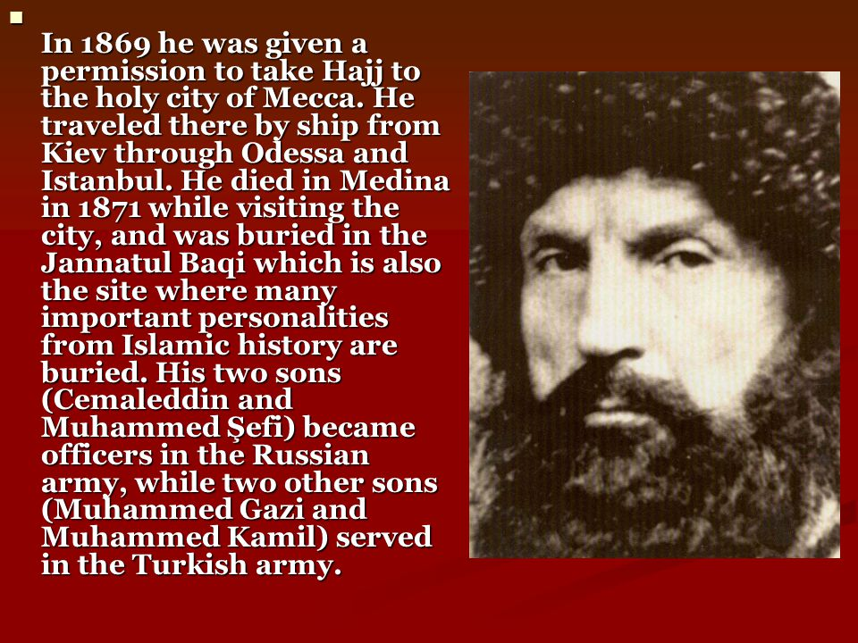 In 1869 he was given a permission to take Hajj to the holy city of Mecca. He traveled there by ship from Kiev through Odessa and Istanbul. He died in