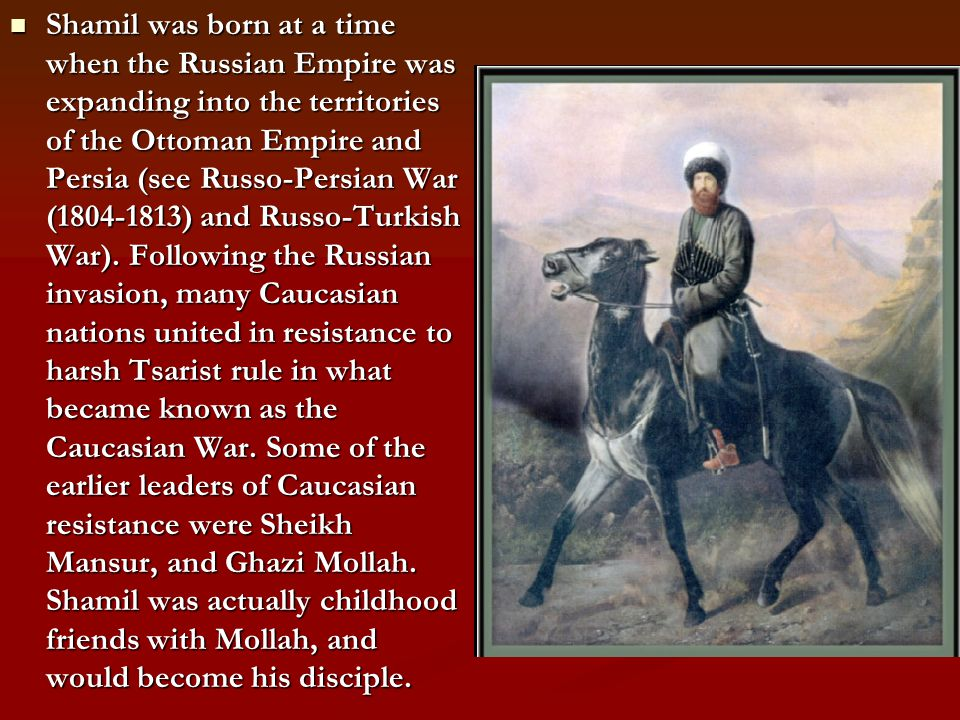 Shamil was born at a time when the Russian Empire was expanding into the territories of the Ottoman Empire and Persia (see Russo-Persian War (1804-181