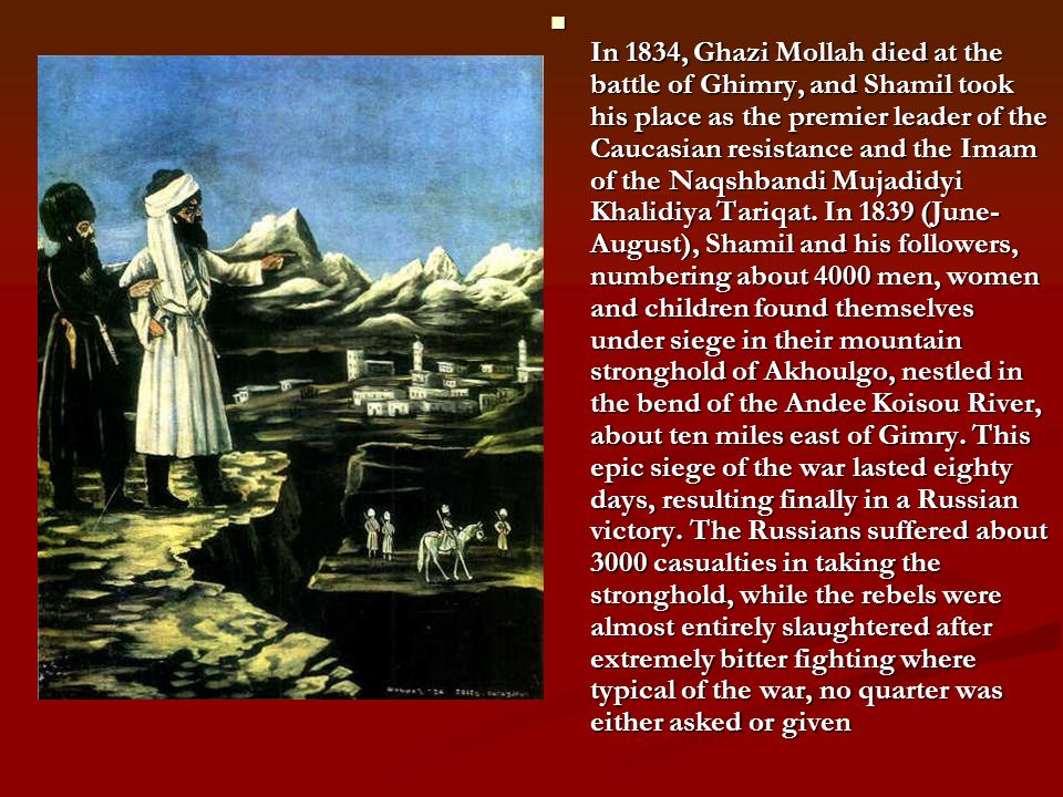 In 1834, Ghazi Mollah died at the battle of Ghimry, and Shamil took his place as the premier leader of the Caucasian resistance and the Imam of the Na