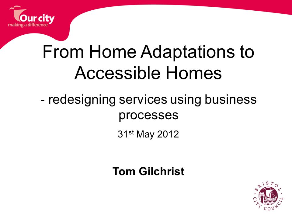 From Home Adaptations to Accessible Homes - redesigning services using business processes 31 st May 2012 Tom Gilchrist