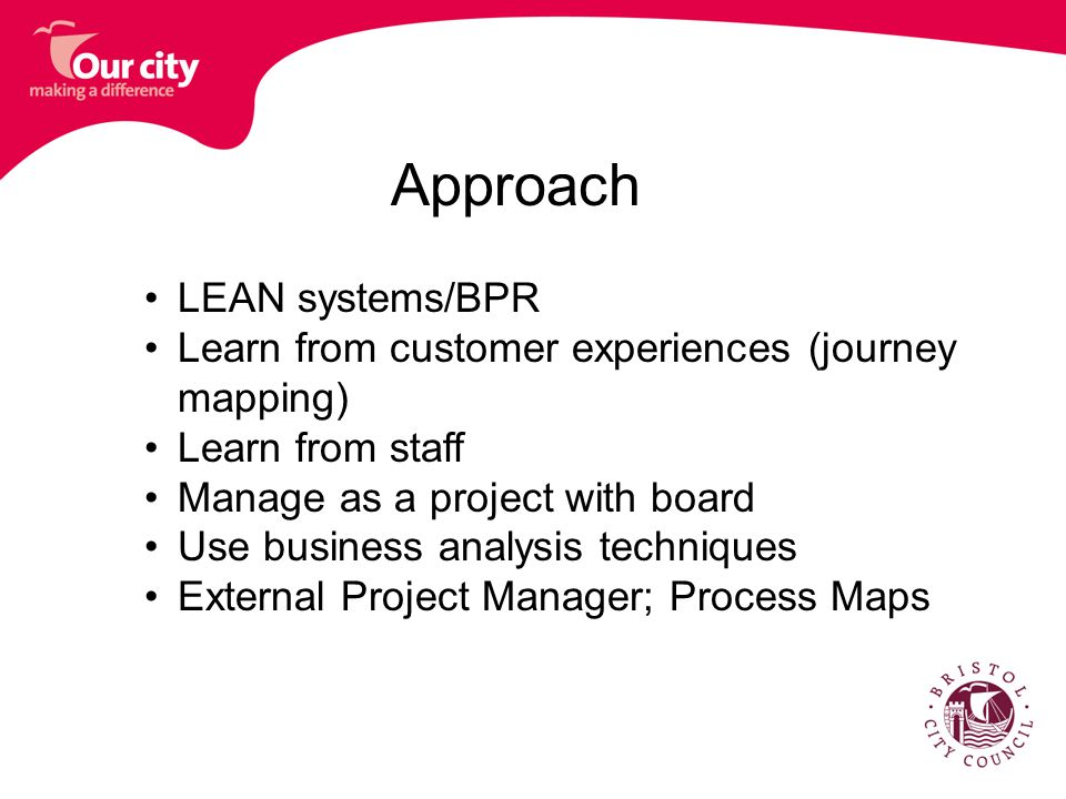 Approach LEAN systems/BPR Learn from customer experiences (journey mapping) Learn from staff Manage as a project with board Use business analysis techniques External Project Manager; Process Maps