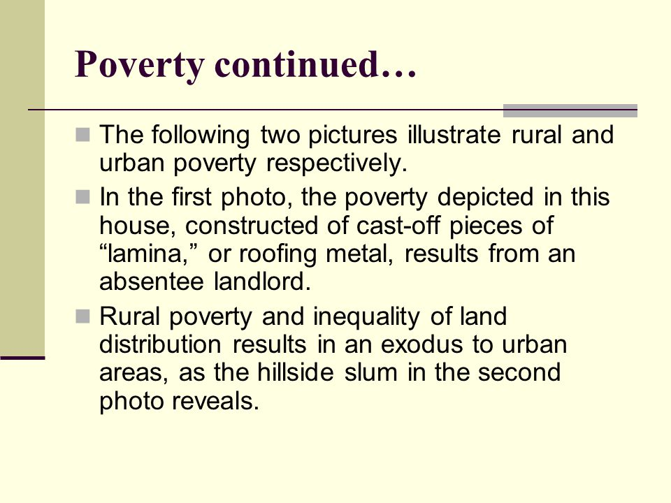 Poverty continued… The following two pictures illustrate rural and urban poverty respectively. In the first photo, the poverty depicted in this house,