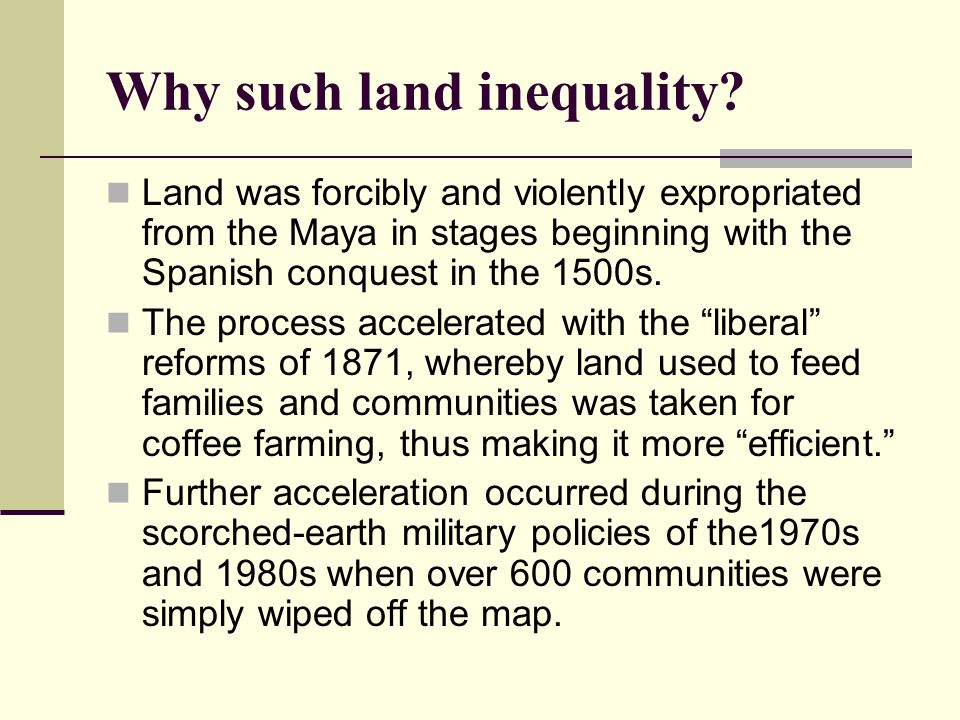 Why such land inequality? Land was forcibly and violently expropriated from the Maya in stages beginning with the Spanish conquest in the 1500s. The p