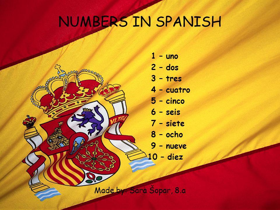 NUMBERS IN SPANISH 1 – uno 2 – dos 3 – tres 4 – cuatro 5 – cinco 6 – seis 7 – siete 8 – ocho 9 – nueve 10 – diez Made by: Sara Šopar, 8.a