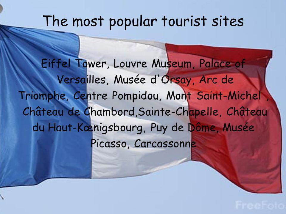 The most popular tourist sites Eiffel Tower, Louvre Museum, Palace of Versailles, Musée d'Orsay, Arc de Triomphe, Centre Pompidou, Mont Saint-Michel,