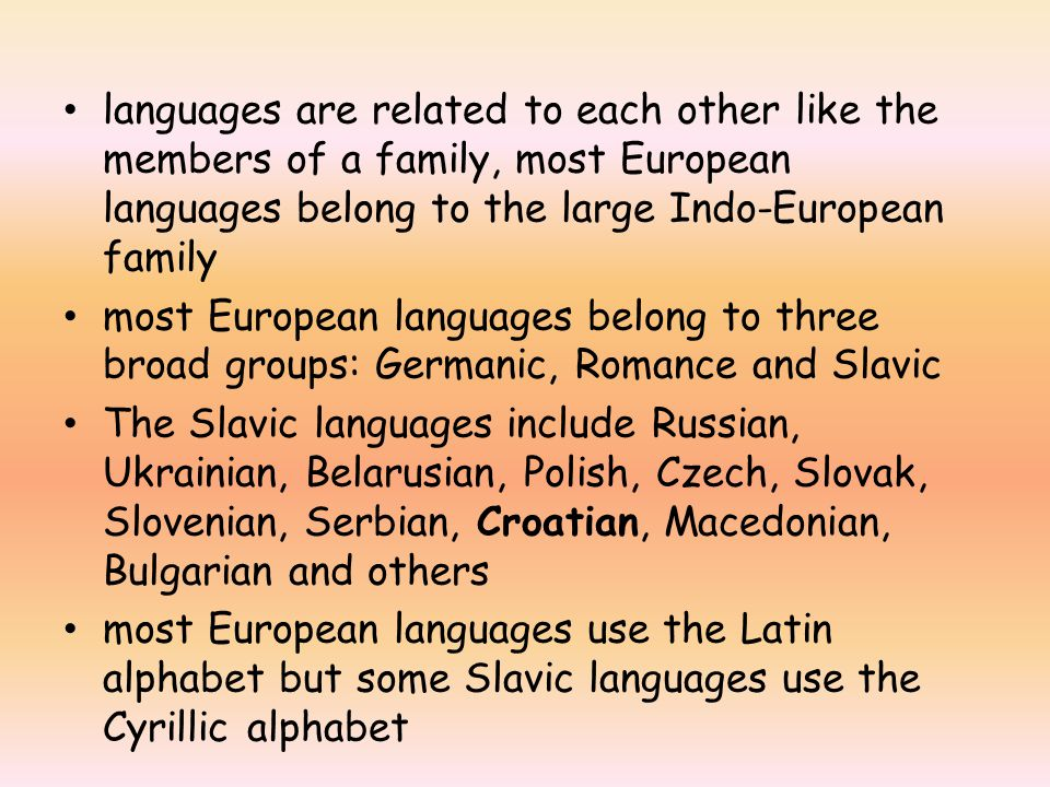 languages are related to each other like the members of a family, most European languages belong to the large Indo-European family most European languages belong to three broad groups: Germanic, Romance and Slavic The Slavic languages include Russian, Ukrainian, Belarusian, Polish, Czech, Slovak, Slovenian, Serbian, Croatian, Macedonian, Bulgarian and others most European languages use the Latin alphabet but some Slavic languages use the Cyrillic alphabet
