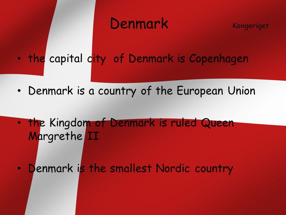 Denmark Kongeriget the capital city of Denmark is Copenhagen Denmark is a country of the European Union the Kingdom of Denmark is ruled Queen Margrethe II Denmark is the smallest Nordic country