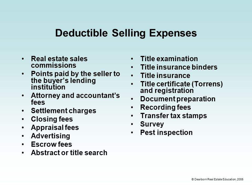 © Dearborn Real Estate Education, 2005 Deductible Selling Expenses Real estate sales commissions Points paid by the seller to the buyer's lending institution Attorney and accountant's fees Settlement charges Closing fees Appraisal fees Advertising Escrow fees Abstract or title search Title examination Title insurance binders Title insurance Title certificate (Torrens) and registration Document preparation Recording fees Transfer tax stamps Survey Pest inspection