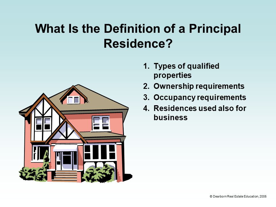 © Dearborn Real Estate Education, 2005 What Is the Definition of a Principal Residence.