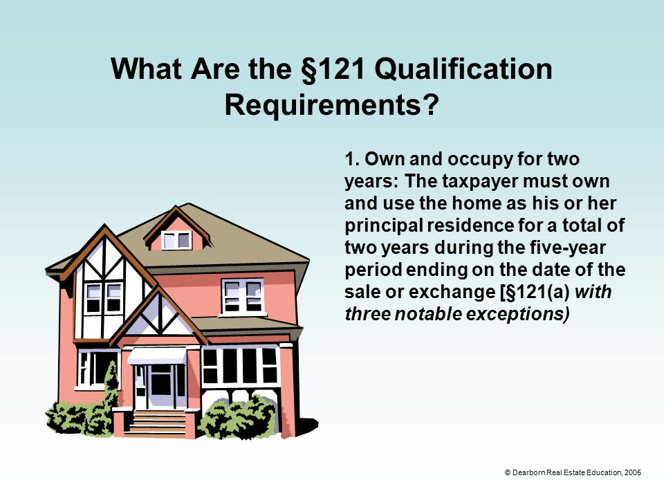 © Dearborn Real Estate Education, 2005 What Are the §121 Qualification Requirements.