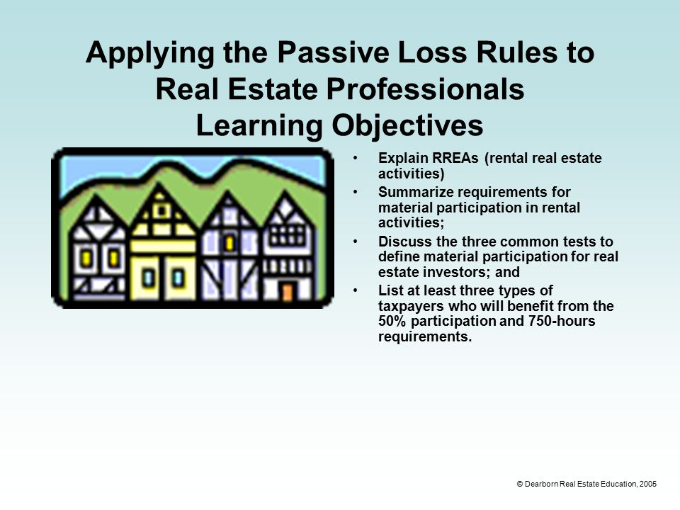 © Dearborn Real Estate Education, 2005 Applying the Passive Loss Rules to Real Estate Professionals Learning Objectives Explain RREAs (rental real estate activities) Summarize requirements for material participation in rental activities; Discuss the three common tests to define material participation for real estate investors; and List at least three types of taxpayers who will benefit from the 50% participation and 750-hours requirements.