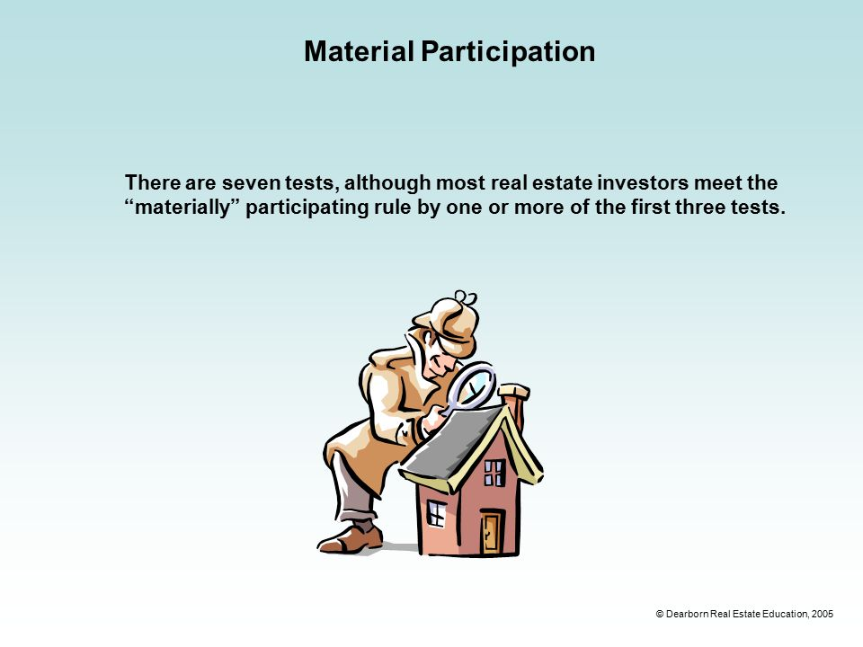© Dearborn Real Estate Education, 2005 Material Participation There are seven tests, although most real estate investors meet the materially participating rule by one or more of the first three tests.