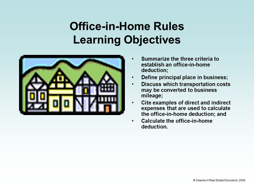 © Dearborn Real Estate Education, 2005 Office-in-Home Rules Learning Objectives Summarize the three criteria to establish an office-in-home deduction; Define principal place in business; Discuss which transportation costs may be converted to business mileage; Cite examples of direct and indirect expenses that are used to calculate the office-in-home deduction; and Calculate the office-in-home deduction.