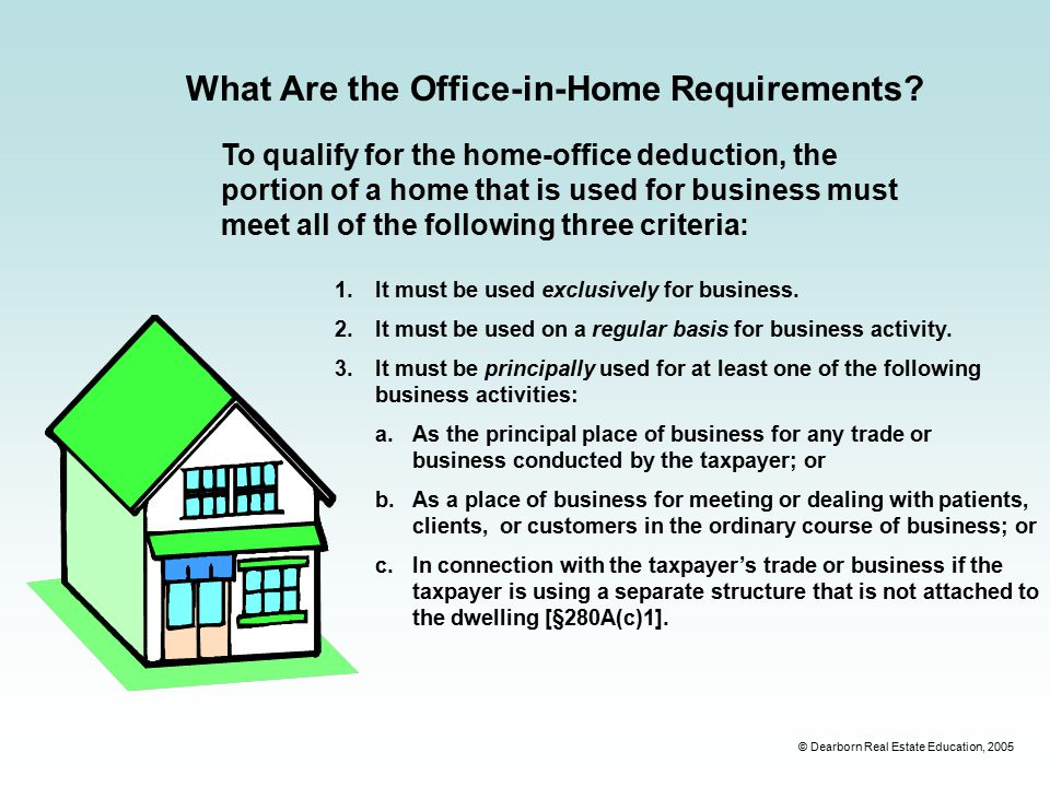 © Dearborn Real Estate Education, 2005 To qualify for the home-office deduction, the portion of a home that is used for business must meet all of the following three criteria: What Are the Office-in-Home Requirements.