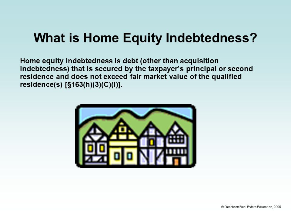 © Dearborn Real Estate Education, 2005 What is Home Equity Indebtedness.