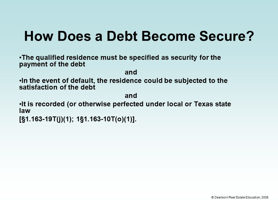 © Dearborn Real Estate Education, 2005 How Does a Debt Become Secure.