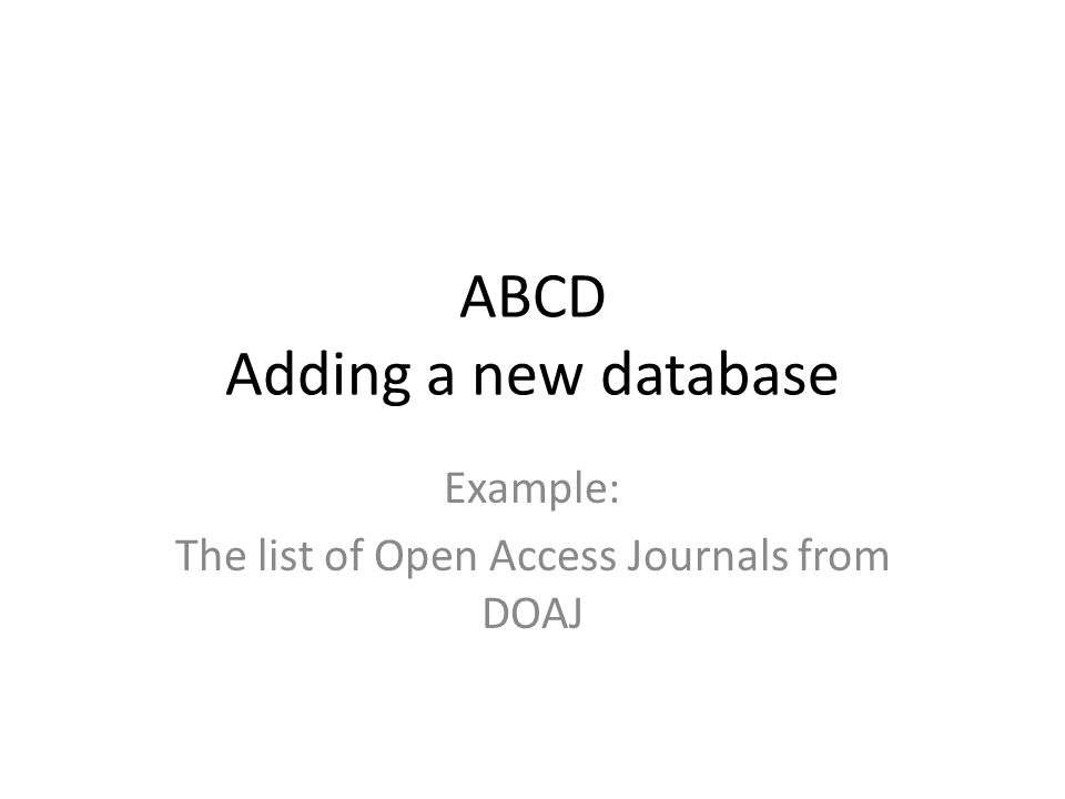 ABCD Adding a new database Example: The list of Open Access Journals from DOAJ
