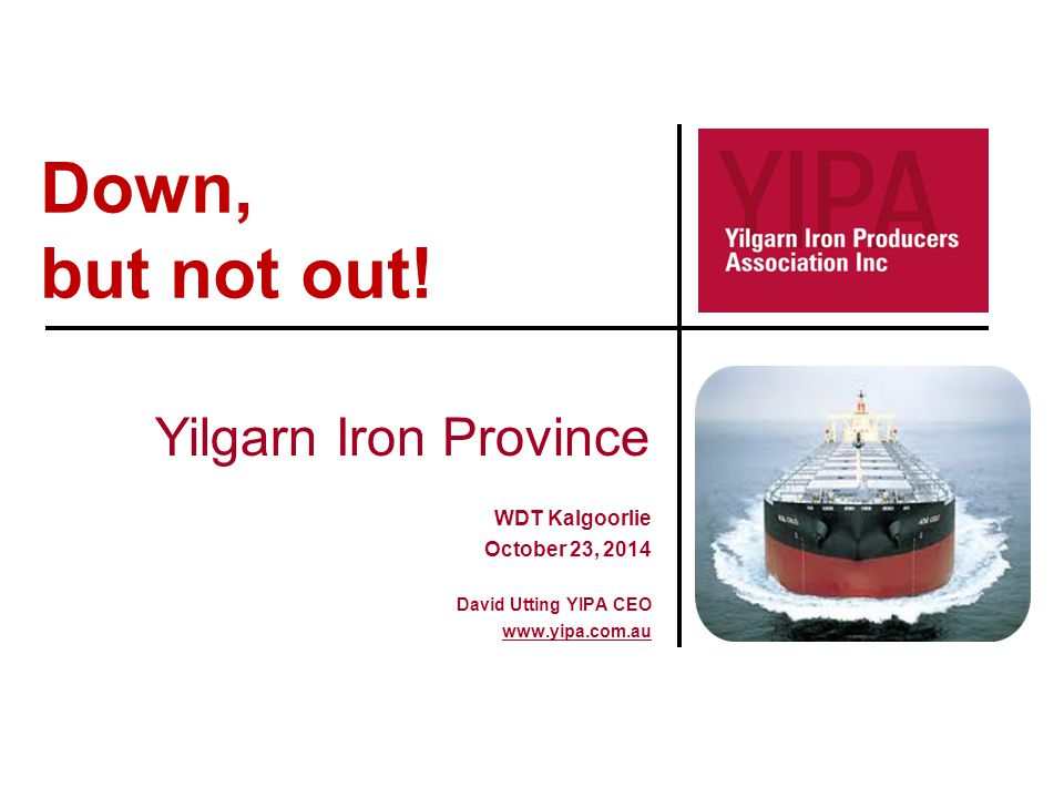Down, but not out! Yilgarn Iron Province WDT Kalgoorlie October 23, 2014 David Utting YIPA CEO www.yipa.com.au