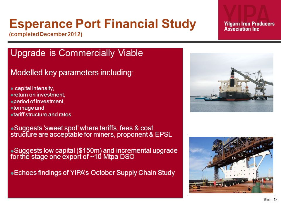 Esperance Port Financial Study (completed December 2012) Slide 13 Upgrade is Commercially Viable Modelled key parameters including: capital intensity,