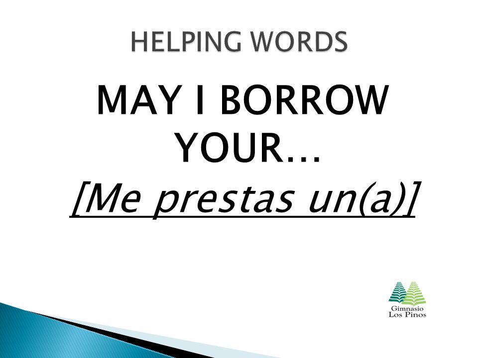 MAY I BORROW YOUR… [Me prestas un(a)]