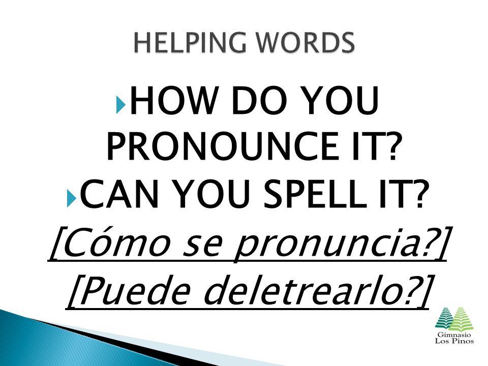  HOW DO YOU PRONOUNCE IT  CAN YOU SPELL IT [Cómo se pronuncia ] [Puede deletrearlo ]