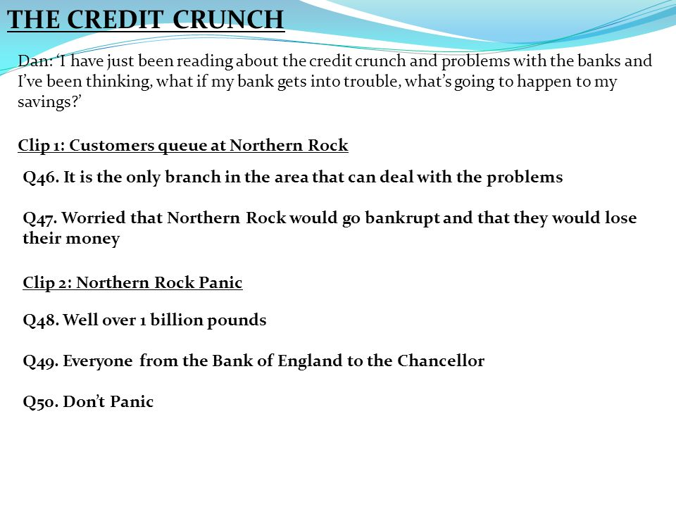 THE CREDIT CRUNCH Dan: 'I have just been reading about the credit crunch and problems with the banks and I've been thinking, what if my bank gets into trouble, what's going to happen to my savings?' Clip 1: Customers queue at Northern Rock Clip 2: Northern Rock Panic Q46.