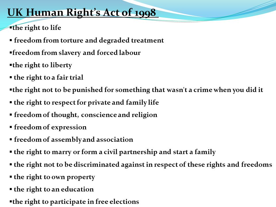 UK Human Right's Act of 1998  the right to life  freedom from torture and degraded treatment  freedom from slavery and forced labour  the right to liberty  the right to a fair trial  the right not to be punished for something that wasn t a crime when you did it  the right to respect for private and family life  freedom of thought, conscience and religion  freedom of expression  freedom of assembly and association  the right to marry or form a civil partnership and start a family  the right not to be discriminated against in respect of these rights and freedoms  the right to own property  the right to an education  the right to participate in free elections