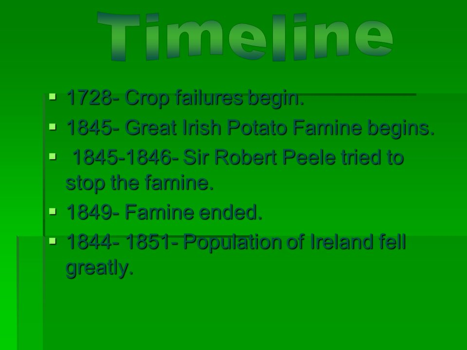  1728- Crop failures begin.  1845- Great Irish Potato Famine begins.  1845-1846- Sir Robert Peele tried to stop the famine.  1849- Famine ended. 