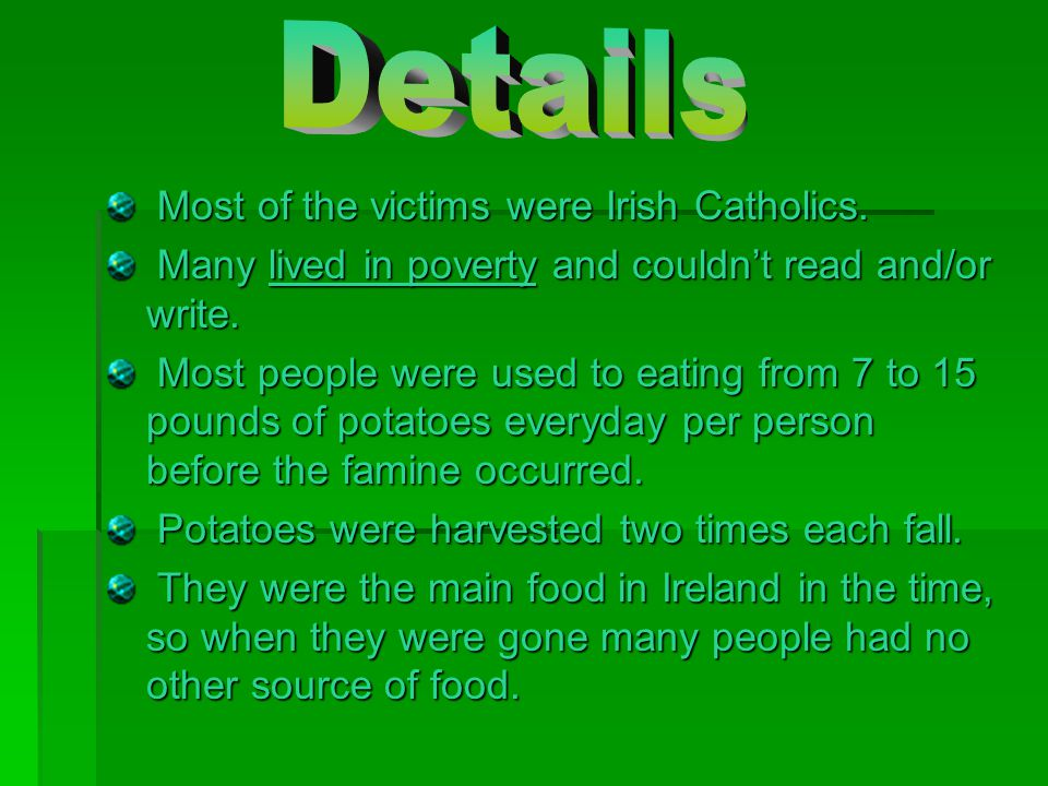 Most of the victims were Irish Catholics. Most of the victims were Irish Catholics. Many lived in poverty and couldn't read and/or write. Many lived i