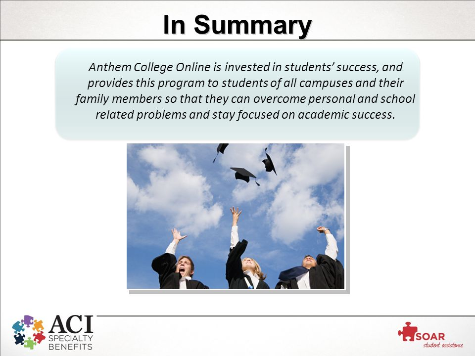 In Summary Anthem College Online is invested in students' success, and provides this program to students of all campuses and their family members so that they can overcome personal and school related problems and stay focused on academic success.