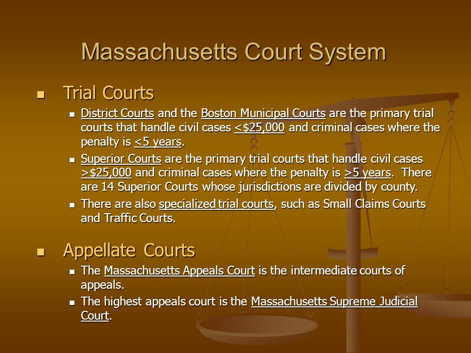 Trial Courts Trial Courts District Courts and the Boston Municipal Courts are the primary trial courts that handle civil cases <$25,000 and criminal cases where the penalty is <5 years.
