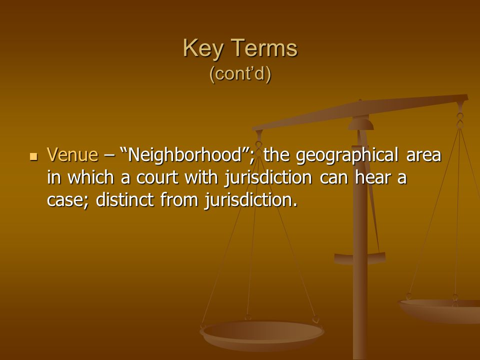 Key Terms (cont'd) Venue – Neighborhood ; the geographical area in which a court with jurisdiction can hear a case; distinct from jurisdiction.