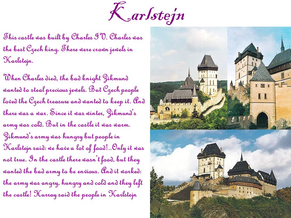 Karlstejn This castle was built by Charles IV. Charles was the best Czech king.
