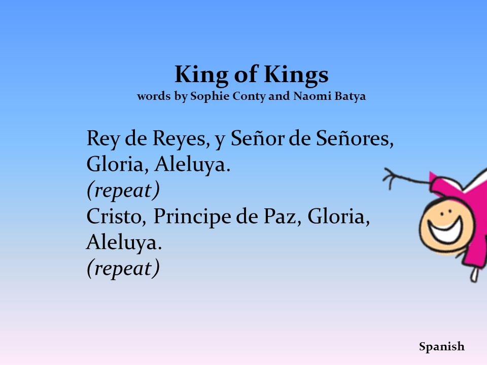 King of Kings words by Sophie Conty and Naomi Batya Rey de Reyes, y Señor de Señores, Gloria, Aleluya.