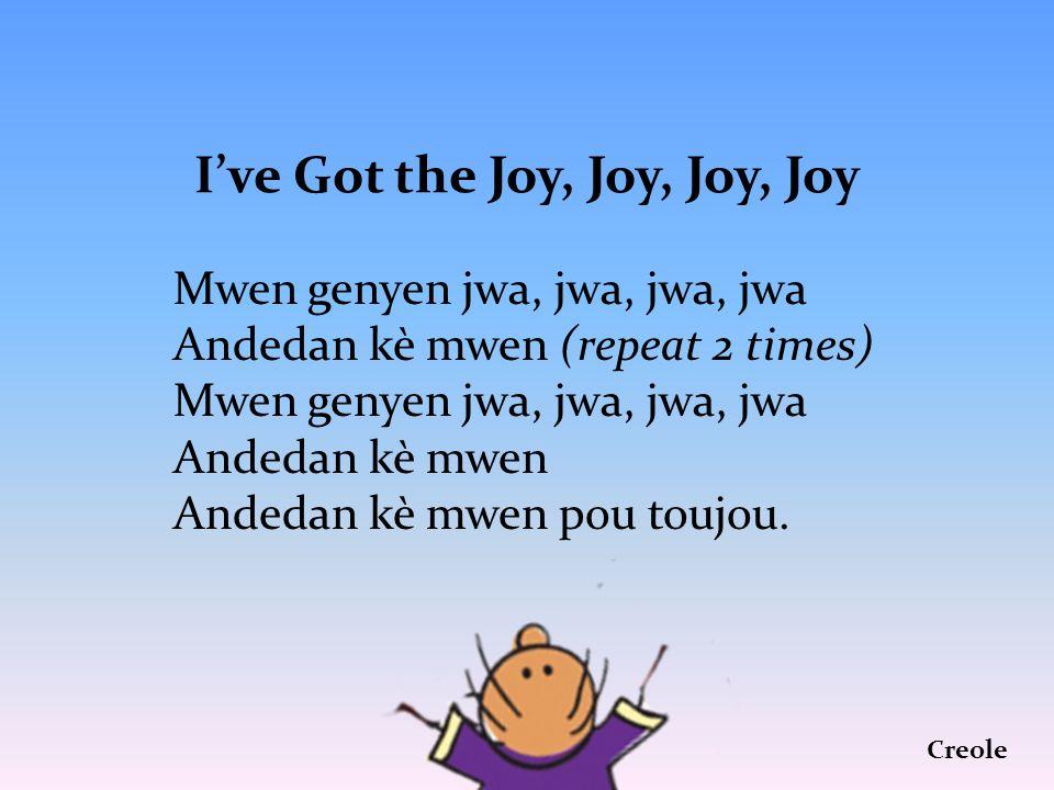 I've Got the Joy, Joy, Joy, Joy Mwen genyen jwa, jwa, jwa, jwa Andedan kè mwen (repeat 2 times) Mwen genyen jwa, jwa, jwa, jwa Andedan kè mwen Andedan