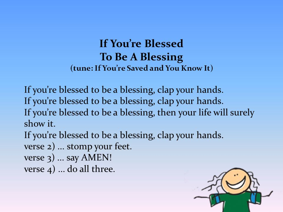 If You're Blessed To Be A Blessing (tune: If You're Saved and You Know It) If you're blessed to be a blessing, clap your hands. If you're blessed to b