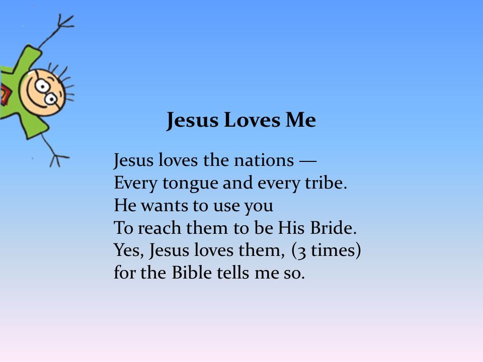 Jesus Loves Me Jesus loves the nations — Every tongue and every tribe. He wants to use you To reach them to be His Bride. Yes, Jesus loves them, (3 ti