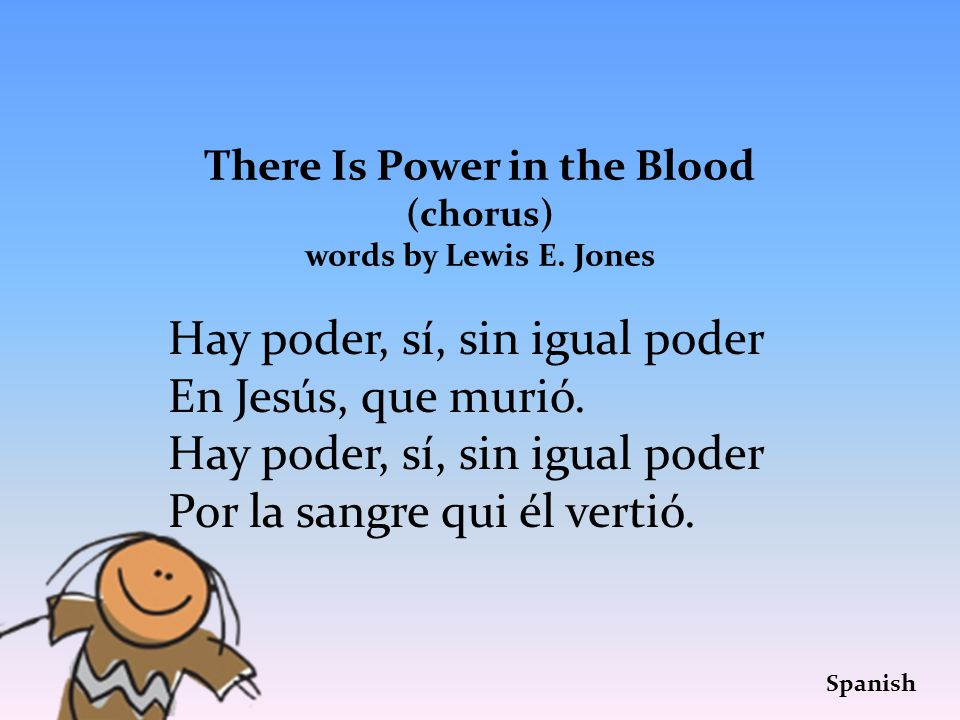 There Is Power in the Blood (chorus) words by Lewis E. Jones Hay poder, sí, sin igual poder En Jesús, que murió. Hay poder, sí, sin igual poder Por la