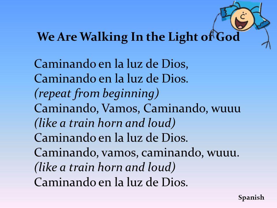 We Are Walking In the Light of God Caminando en la luz de Dios, Caminand0 en la luz de Dios. (repeat from beginning) Caminando, Vamos, Caminando, wuuu